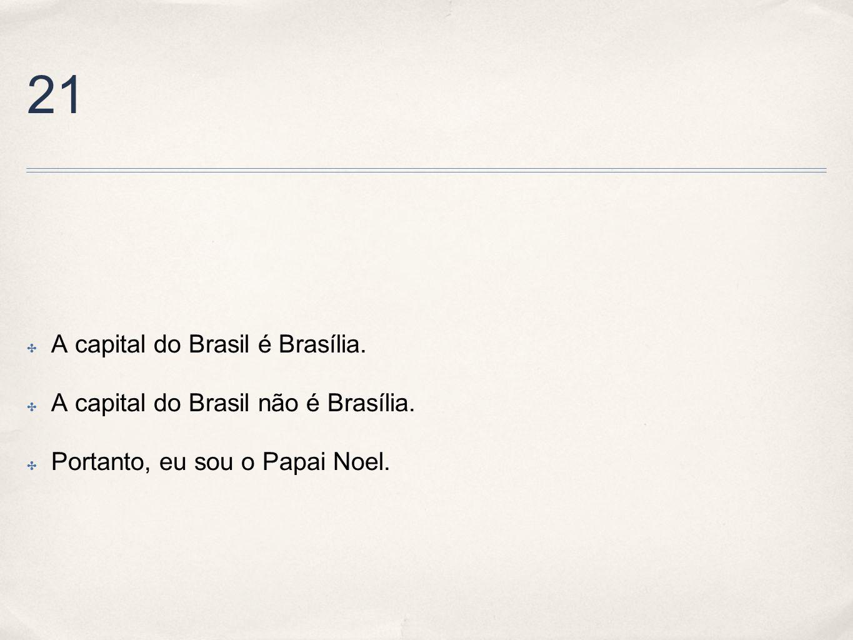 21 A capital do Brasil é Brasília. A capital do Brasil não é Brasília. Portanto, eu sou o Papai Noel.