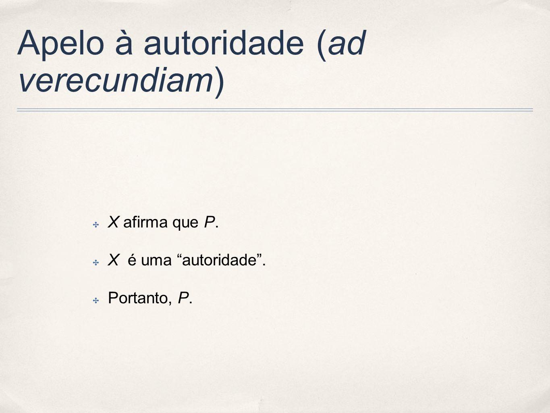 Apelo à autoridade (ad verecundiam) X afirma que P. X é uma autoridade. Portanto, P.