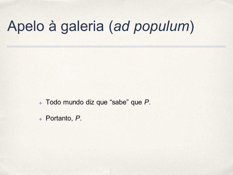 Apelo à galeria (ad populum) Todo mundo diz que sabe que P. Portanto, P.
