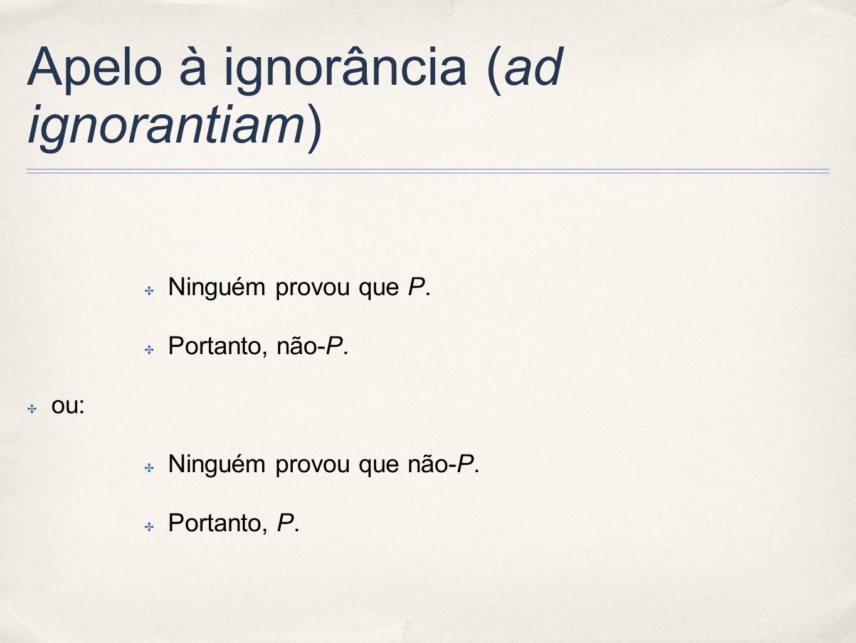 Apelo à ignorância (ad ignorantiam) Ninguém provou que P. Portanto, não-P. ou: Ninguém provou que não-P. Portanto, P.