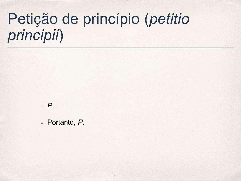 Petição de princípio (petitio principii) P. Portanto, P.