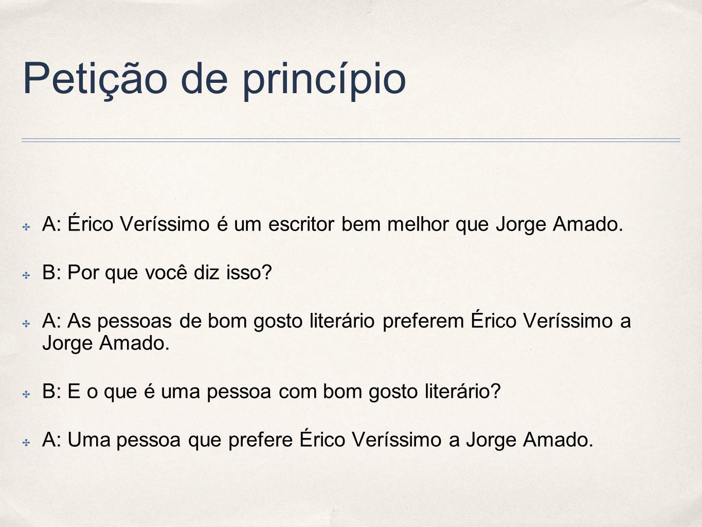 Petição de princípio A: Érico Veríssimo é um escritor bem melhor que Jorge Amado. B: Por que você diz isso? A: As pessoas de bom gosto literário prefe