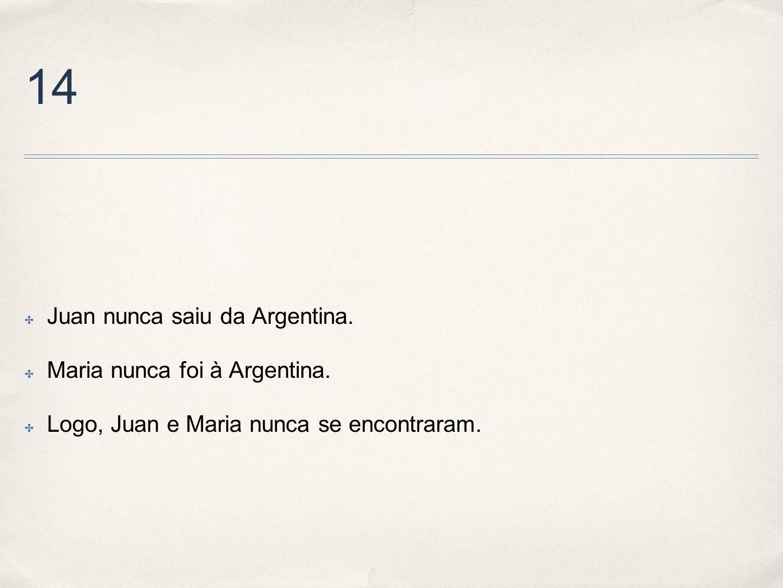 14 Juan nunca saiu da Argentina. Maria nunca foi à Argentina. Logo, Juan e Maria nunca se encontraram.
