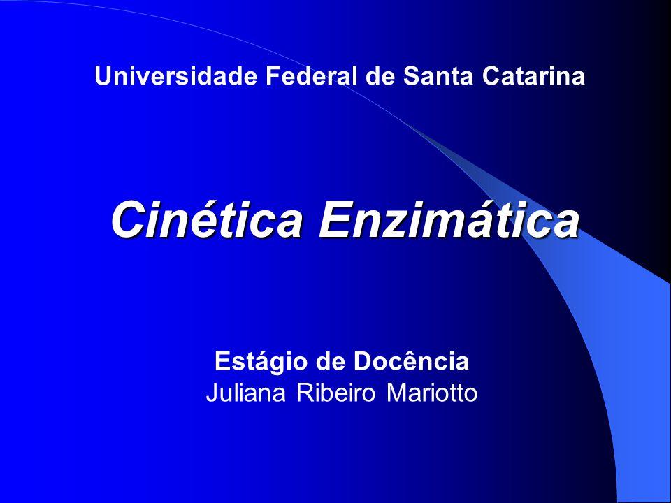 Universidade Federal de Santa Catarina Cinética Enzimática Estágio de Docência Juliana Ribeiro Mariotto