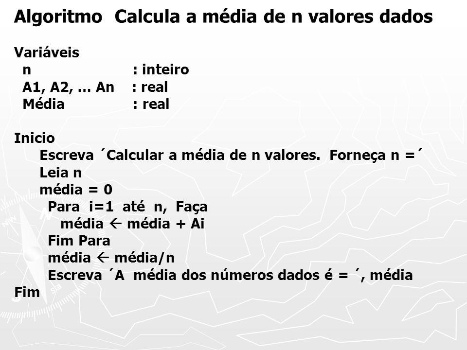 Algoritmo Calcula a média de n valores dados Variáveis n : inteiro A1, A2, … An : real Média : real Inicio Escreva ´Calcular a média de n valores.