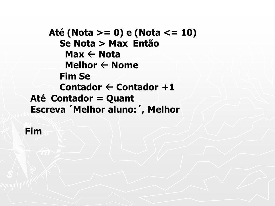 Até (Nota >= 0) e (Nota <= 10) Se Nota > Max Então Max Nota Melhor Nome Fim Se Contador Contador +1 Até Contador = Quant Escreva ´Melhor aluno:´, Melhor Fim