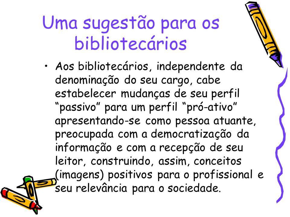 Uma sugestão para os bibliotecários Aos bibliotecários, independente da denominação do seu cargo, cabe estabelecer mudanças de seu perfil passivo para