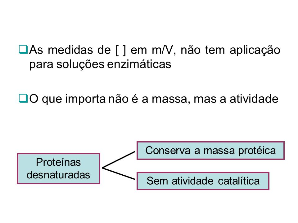 As medidas de [ ] em m/V, não tem aplicação para soluções enzimáticas O que importa não é a massa, mas a atividade Proteínas desnaturadas Conserva a m