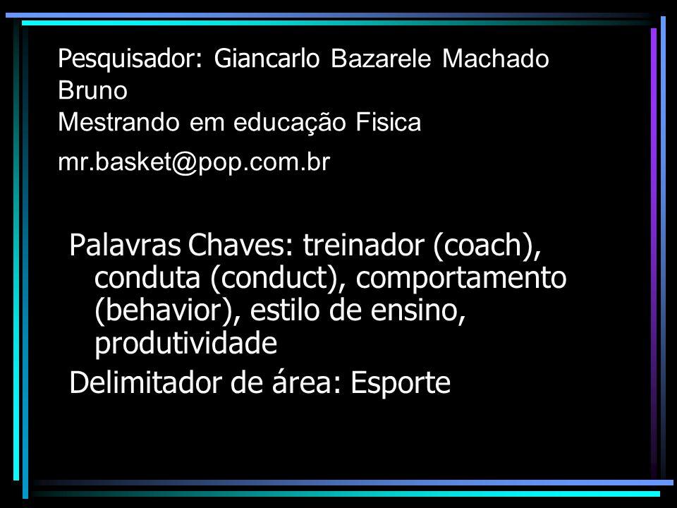 Pesquisador: Giancarlo Bazarele Machado Bruno Mestrando em educação Fisica mr.basket@pop.com.br Palavras Chaves: treinador (coach), conduta (conduct), comportamento (behavior), estilo de ensino, produtividade Delimitador de área: Esporte