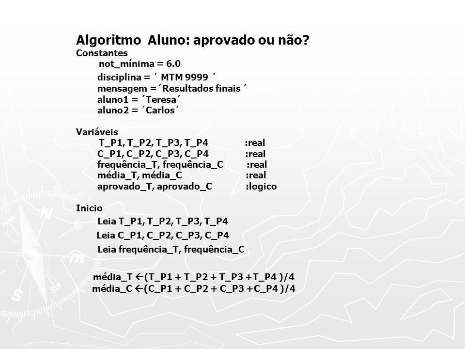 aprovado_T (média _T>= nota_mínima) e (frequência_T>= 0.75) aprovado_C (média _T>= nota_mínima) e (frequência_T>= 0.75) Escreva ´Disciplina:´disciplina,´,´ mensagem Escreva ´´ Escreva ´aluno1:´, aluno1,´média e conceito:´, média_T, aprovado_T Escreva ´aluno2:´, aluno2,´média e conceito:´, média_C, aprovado_C Escreva ´Observação:´, ´V = aprovado´, ´F = reprovado´ FIM