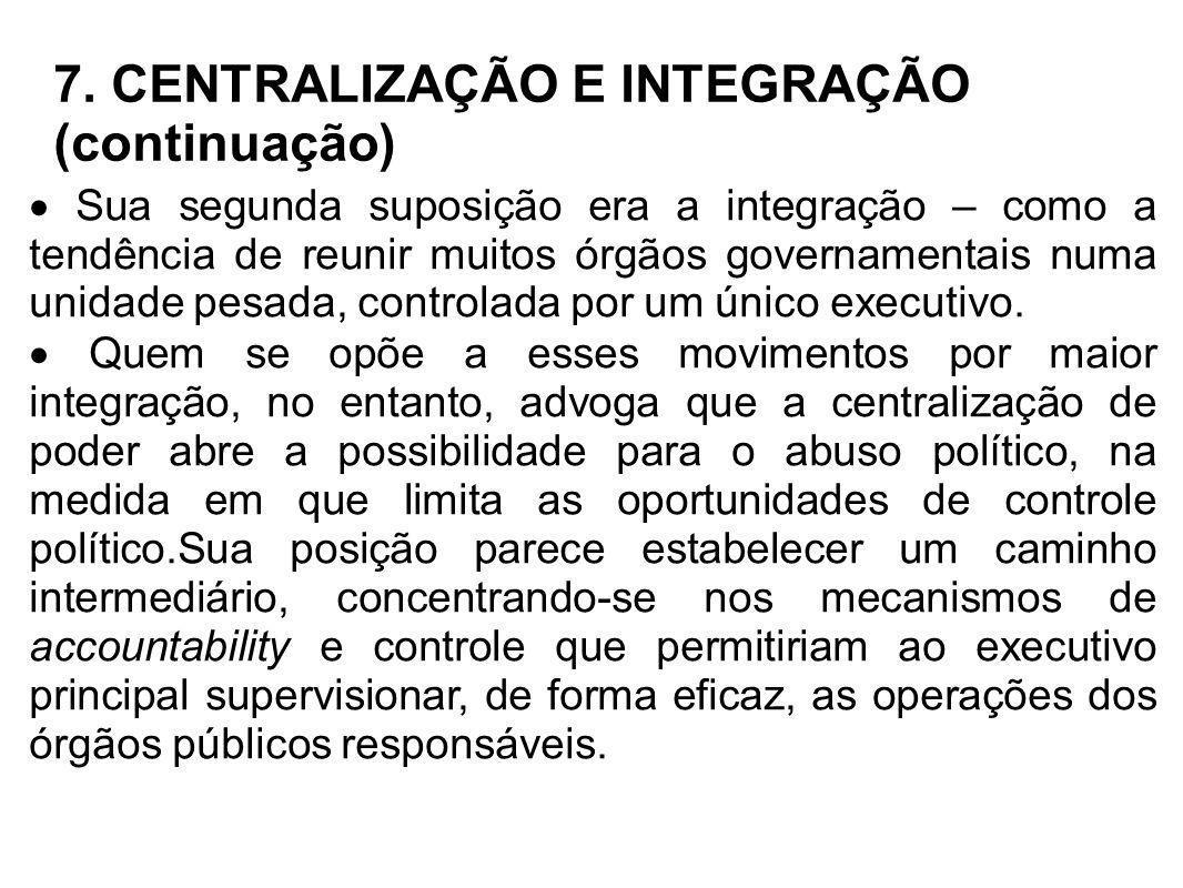 7. CENTRALIZAÇÃO E INTEGRAÇÃO (continuação) Sua segunda suposição era a integração – como a tendência de reunir muitos órgãos governamentais numa unid