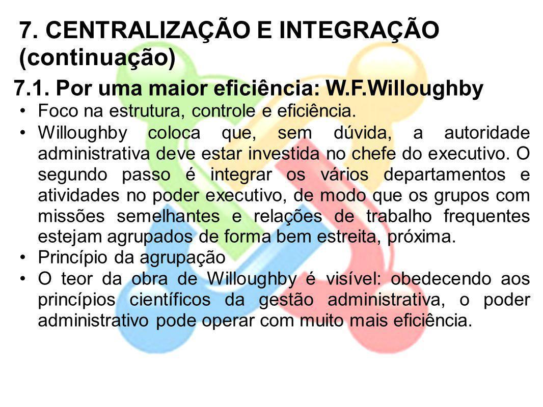 7. CENTRALIZAÇÃO E INTEGRAÇÃO (continuação) 7.1. Por uma maior eficiência: W.F.Willoughby Foco na estrutura, controle e eficiência. Willoughby coloca