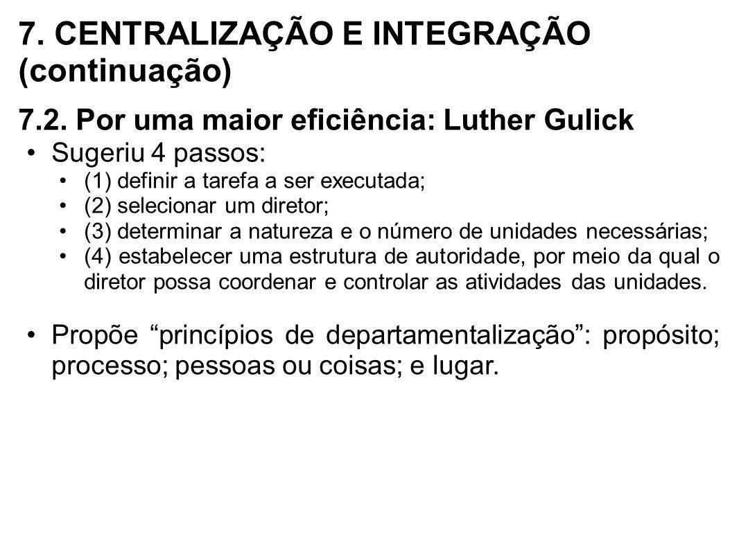 7. CENTRALIZAÇÃO E INTEGRAÇÃO (continuação) 7.2. Por uma maior eficiência: Luther Gulick Sugeriu 4 passos: (1) definir a tarefa a ser executada; (2) s