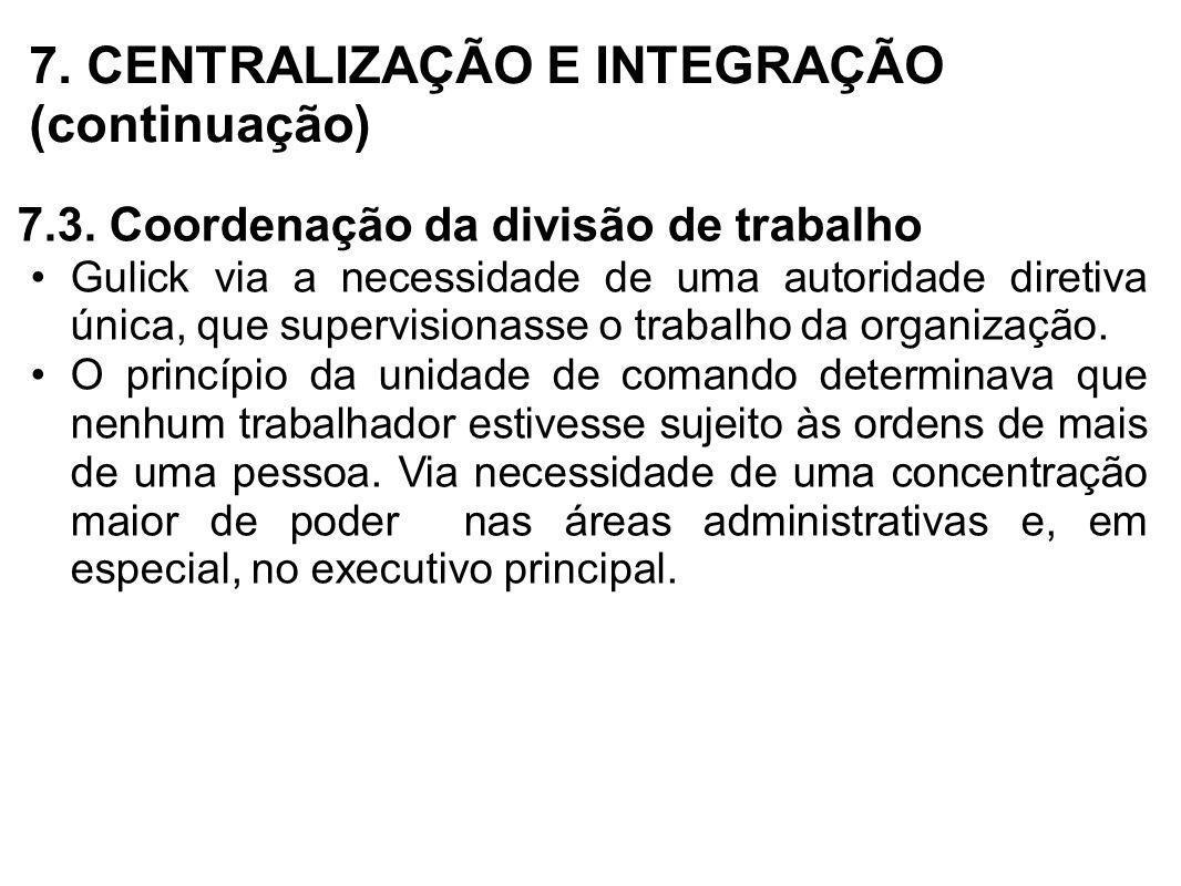 7. CENTRALIZAÇÃO E INTEGRAÇÃO (continuação) 7.3. Coordenação da divisão de trabalho Gulick via a necessidade de uma autoridade diretiva única, que sup