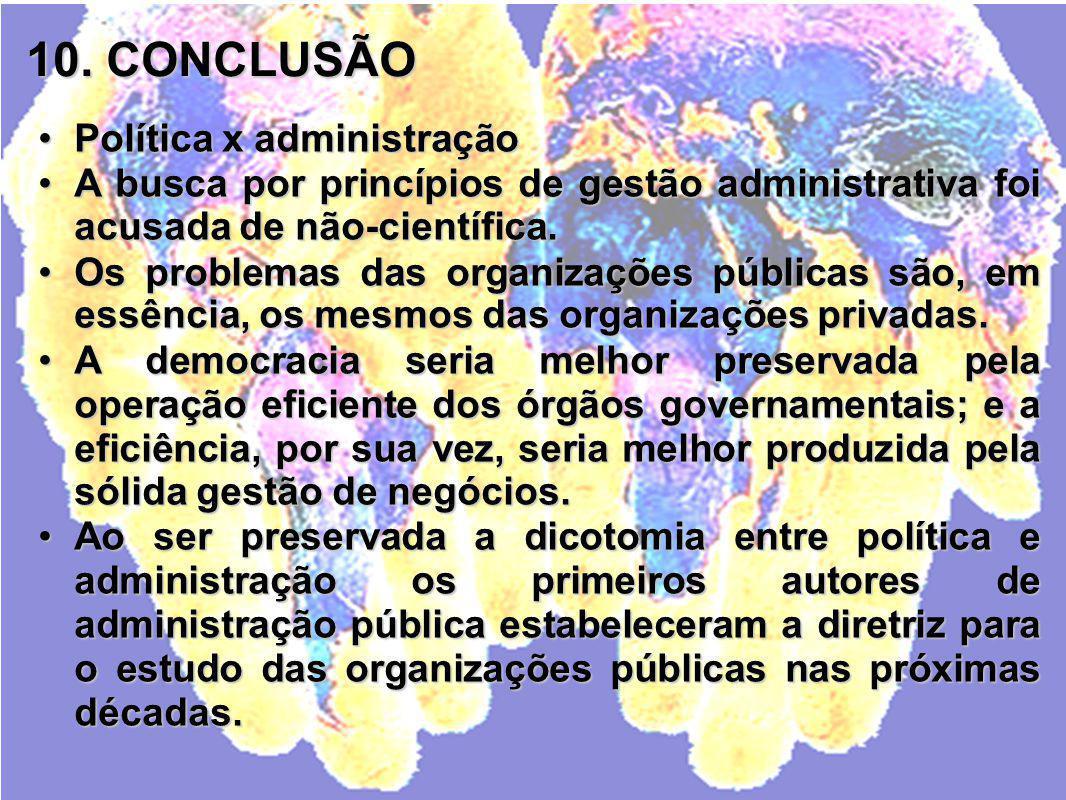 10. CONCLUSÃO Política x administraçãoPolítica x administração A busca por princípios de gestão administrativa foi acusada de não-científica.A busca p