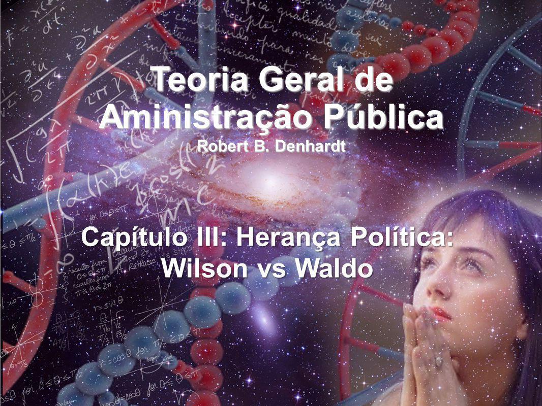 Teoria Geral de Aministração Pública Robert B. Denhardt Capítulo III: Herança Política: Wilson vs Waldo