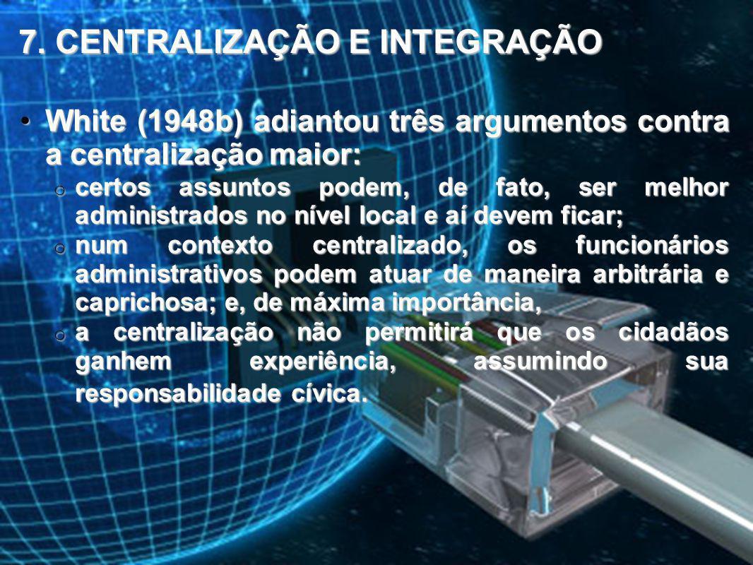 7. CENTRALIZAÇÃO E INTEGRAÇÃO White (1948b) adiantou três argumentos contra a centralização maior:White (1948b) adiantou três argumentos contra a cent