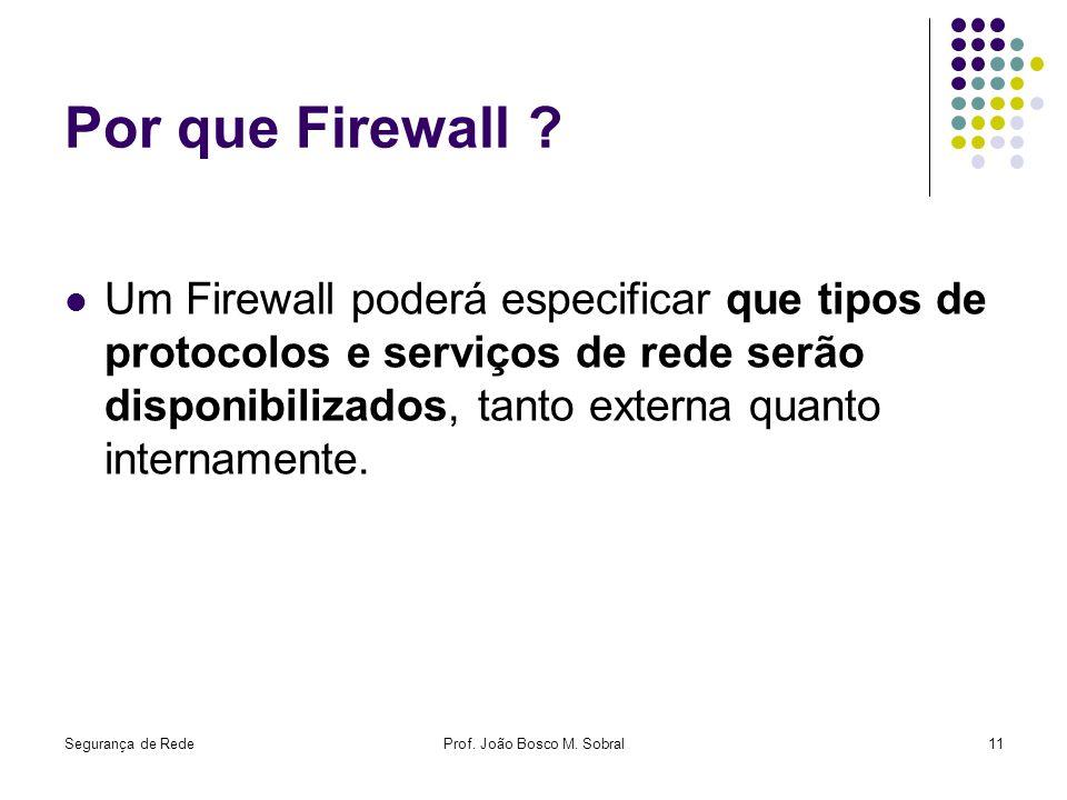 Segurança de RedeProf. João Bosco M. Sobral11 Por que Firewall ? Um Firewall poderá especificar que tipos de protocolos e serviços de rede serão dispo