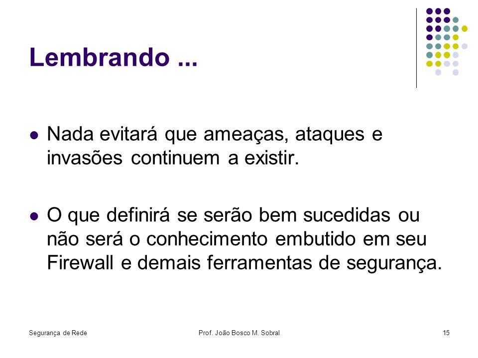 Segurança de RedeProf. João Bosco M. Sobral15 Lembrando... Nada evitará que ameaças, ataques e invasões continuem a existir. O que definirá se serão b