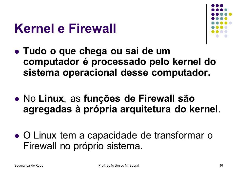 Segurança de RedeProf. João Bosco M. Sobral16 Kernel e Firewall Tudo o que chega ou sai de um computador é processado pelo kernel do sistema operacion