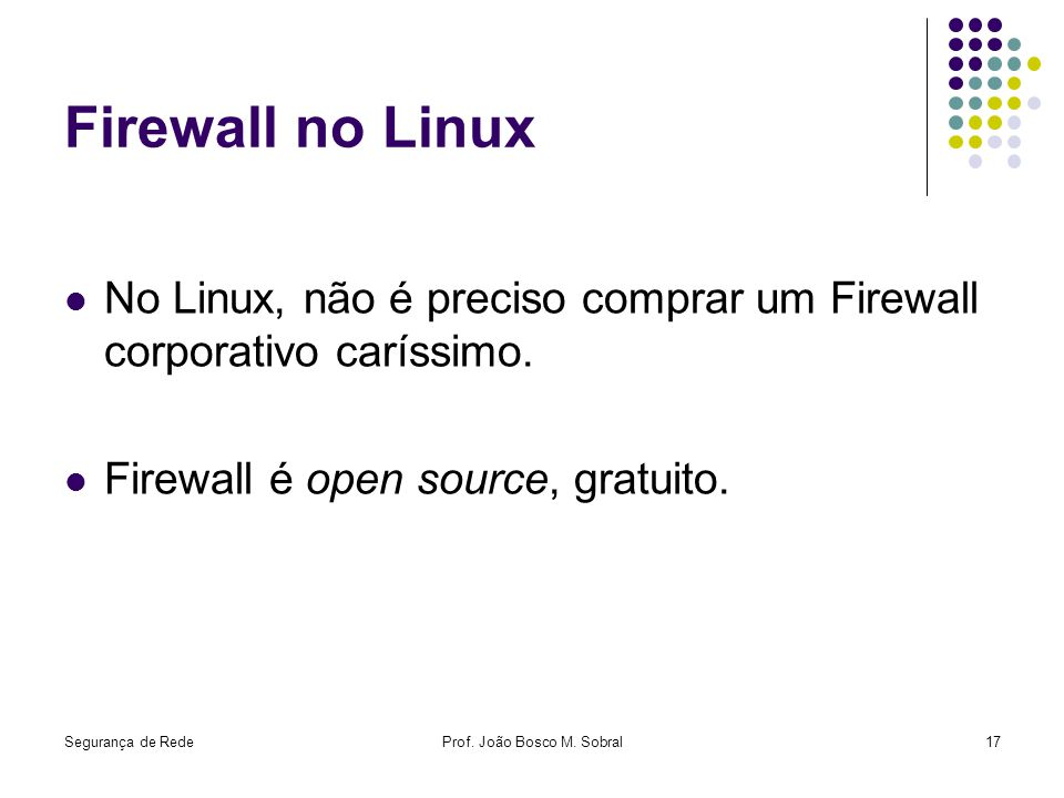 Segurança de RedeProf. João Bosco M. Sobral17 Firewall no Linux No Linux, não é preciso comprar um Firewall corporativo caríssimo. Firewall é open sou