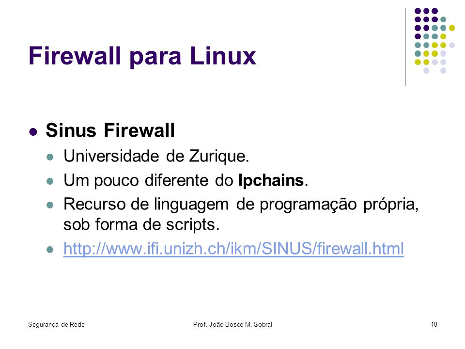 Segurança de RedeProf. João Bosco M. Sobral18 Firewall para Linux Sinus Firewall Universidade de Zurique. Um pouco diferente do Ipchains. Recurso de l