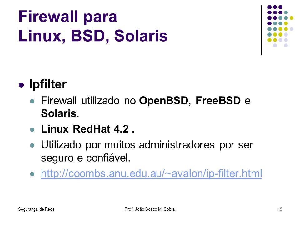 Segurança de RedeProf. João Bosco M. Sobral19 Firewall para Linux, BSD, Solaris Ipfilter Firewall utilizado no OpenBSD, FreeBSD e Solaris. Linux RedHa