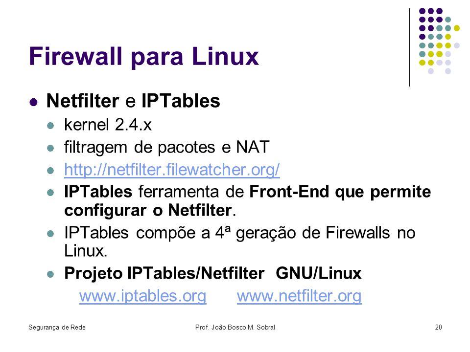Segurança de RedeProf. João Bosco M. Sobral20 Firewall para Linux Netfilter e IPTables kernel 2.4.x filtragem de pacotes e NAT http://netfilter.filewa