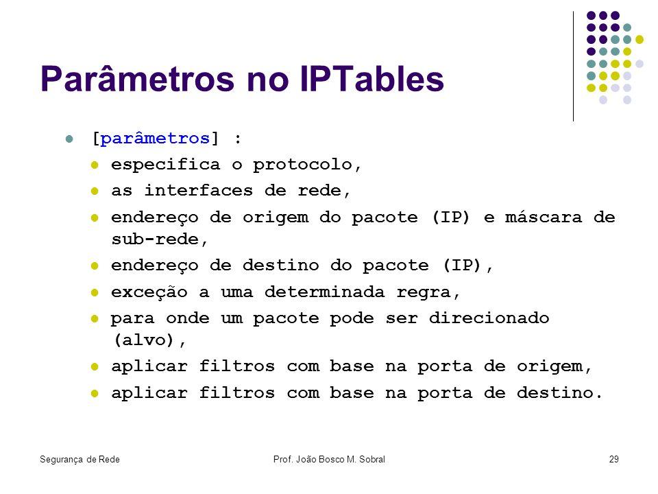 Segurança de RedeProf. João Bosco M. Sobral29 Parâmetros no IPTables [parâmetros] : especifica o protocolo, as interfaces de rede, endereço de origem