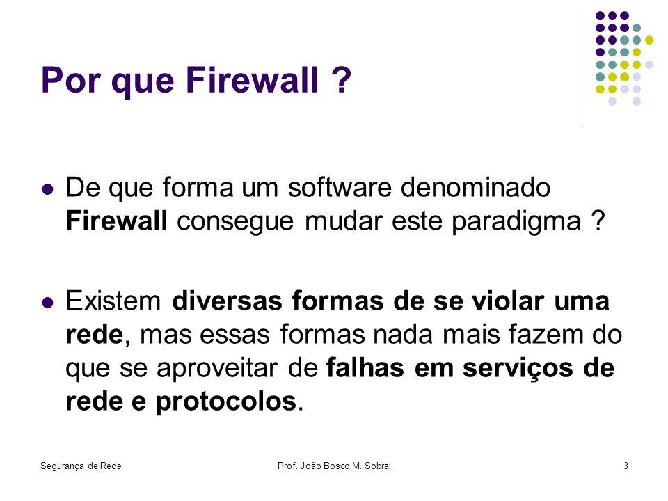 Segurança de RedeProf. João Bosco M. Sobral3 Por que Firewall ? De que forma um software denominado Firewall consegue mudar este paradigma ? Existem d