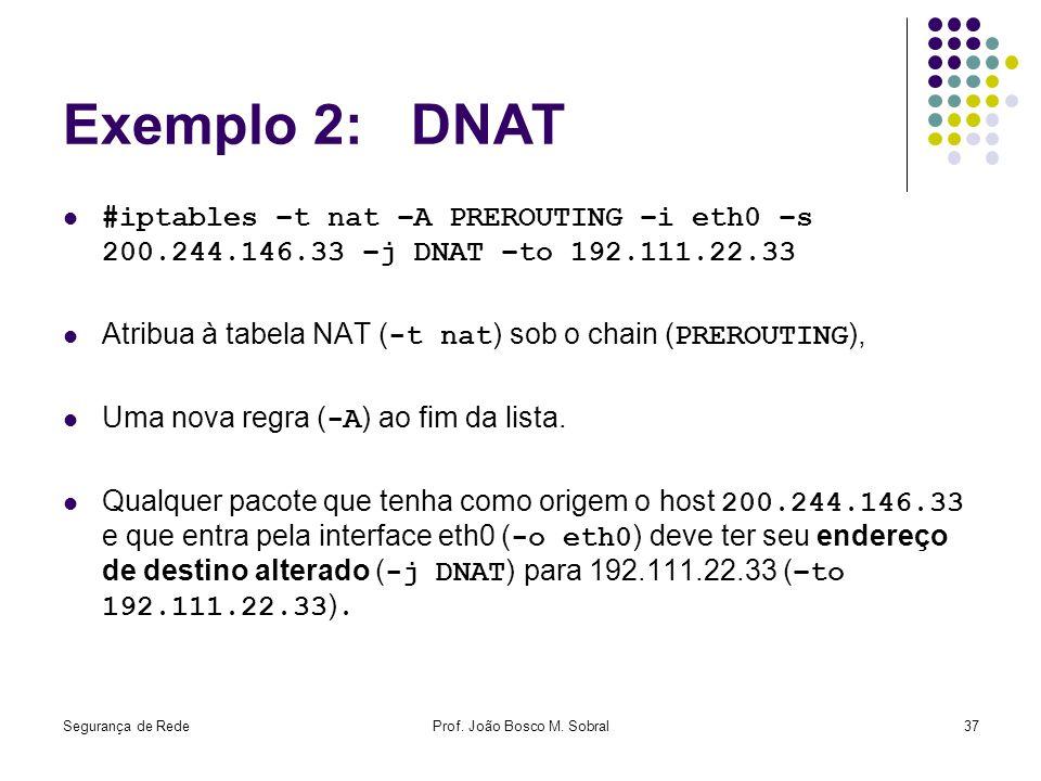 Segurança de RedeProf. João Bosco M. Sobral37 Exemplo 2: DNAT #iptables –t nat –A PREROUTING –i eth0 –s 200.244.146.33 –j DNAT –to 192.111.22.33 Atrib
