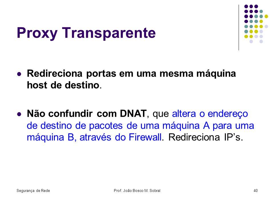 Segurança de RedeProf. João Bosco M. Sobral40 Proxy Transparente Redireciona portas em uma mesma máquina host de destino. Não confundir com DNAT, que