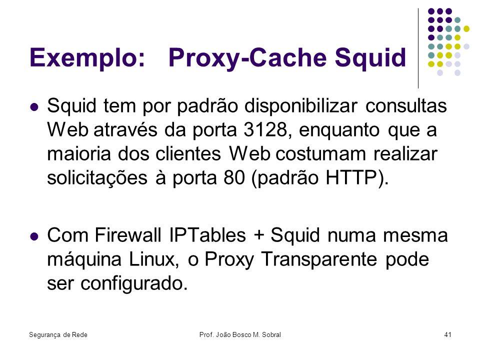 Segurança de RedeProf. João Bosco M. Sobral41 Exemplo: Proxy-Cache Squid Squid tem por padrão disponibilizar consultas Web através da porta 3128, enqu
