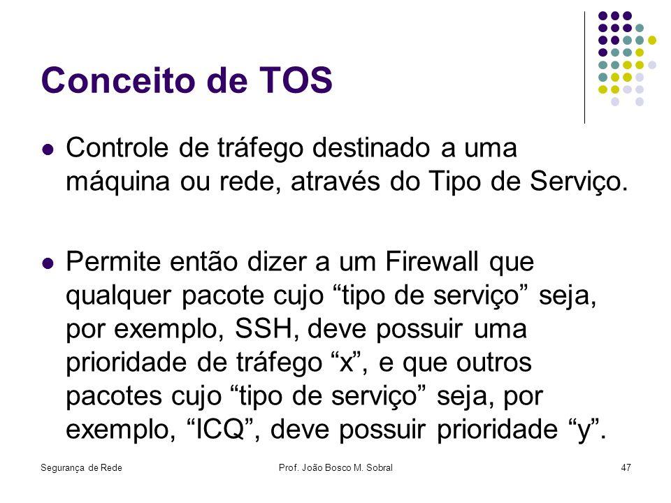 Segurança de RedeProf. João Bosco M. Sobral47 Conceito de TOS Controle de tráfego destinado a uma máquina ou rede, através do Tipo de Serviço. Permite