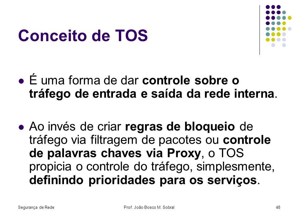 Segurança de RedeProf. João Bosco M. Sobral48 Conceito de TOS É uma forma de dar controle sobre o tráfego de entrada e saída da rede interna. Ao invés