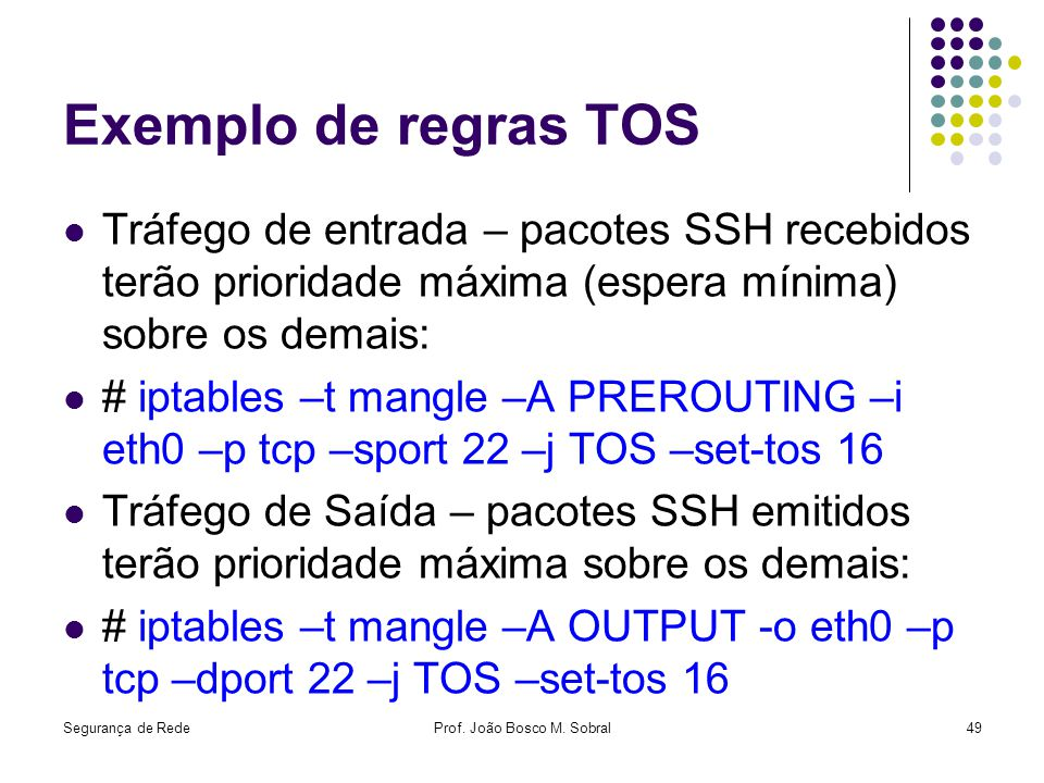Segurança de RedeProf. João Bosco M. Sobral49 Exemplo de regras TOS Tráfego de entrada – pacotes SSH recebidos terão prioridade máxima (espera mínima)