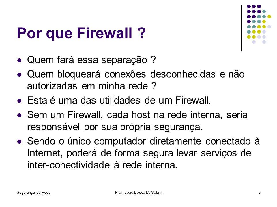 Segurança de RedeProf. João Bosco M. Sobral5 Por que Firewall ? Quem fará essa separação ? Quem bloqueará conexões desconhecidas e não autorizadas em