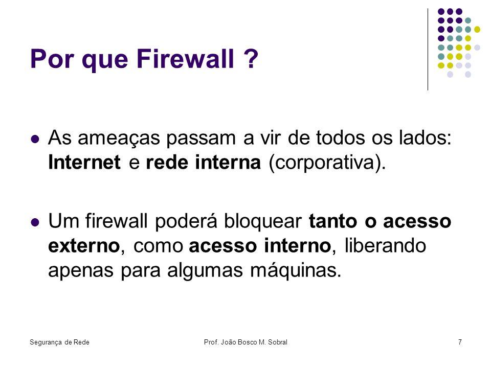Segurança de RedeProf. João Bosco M. Sobral7 Por que Firewall ? As ameaças passam a vir de todos os lados: Internet e rede interna (corporativa). Um f