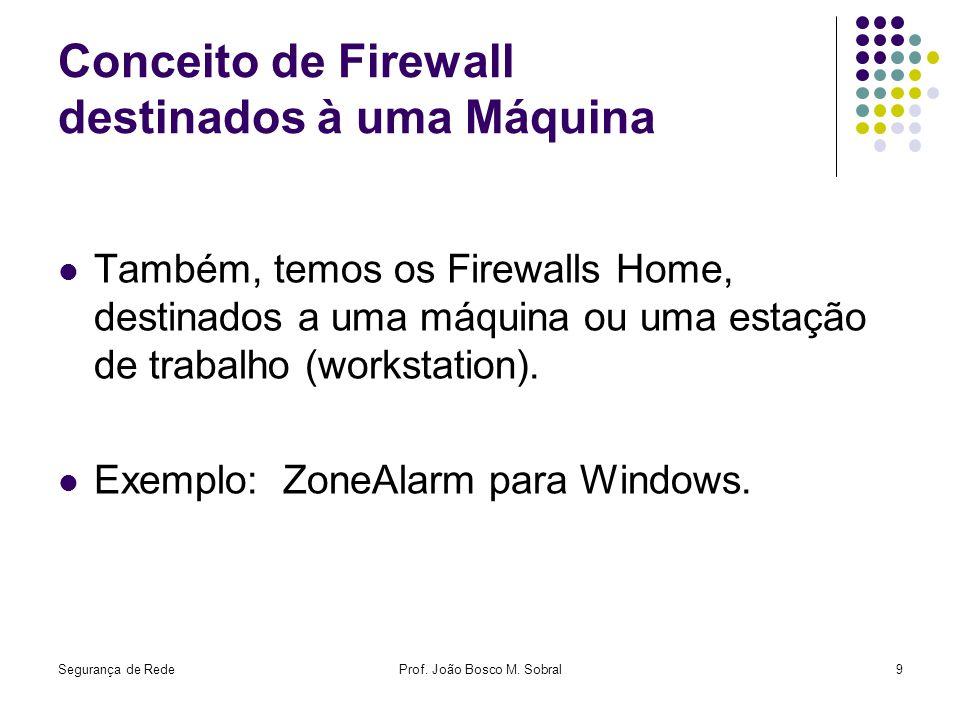 Segurança de RedeProf. João Bosco M. Sobral9 Conceito de Firewall destinados à uma Máquina Também, temos os Firewalls Home, destinados a uma máquina o