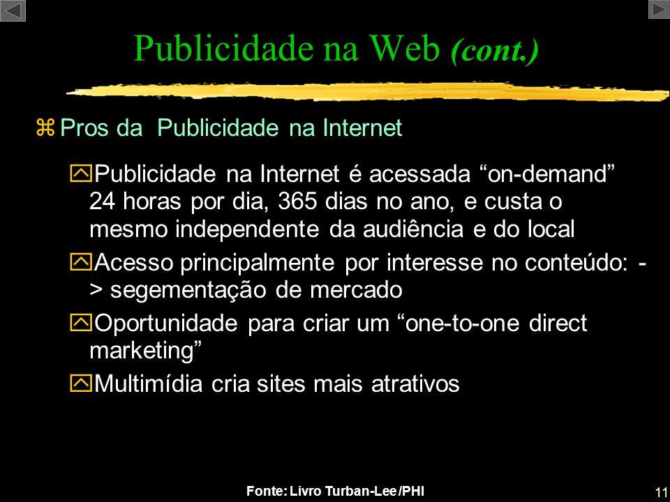 11 Fonte: Livro Turban-Lee /PHI zPros da Publicidade na Internet Publicidade na Web (cont.) yPublicidade na Internet é acessada on-demand 24 horas por
