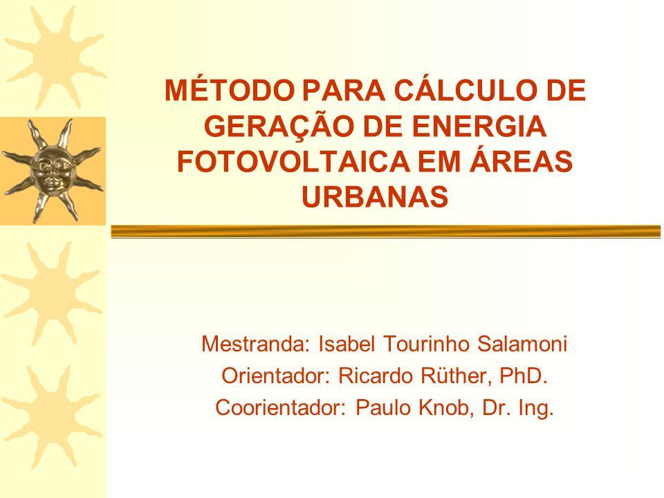 MÉTODO PARA CÁLCULO DE GERAÇÃO DE ENERGIA FOTOVOLTAICA EM ÁREAS URBANAS Mestranda: Isabel Tourinho Salamoni Orientador: Ricardo Rüther, PhD. Coorienta