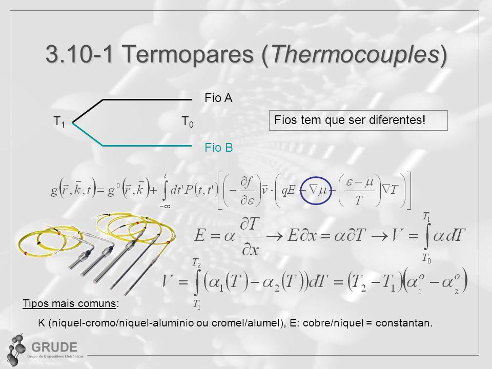 3.10-1 Termopares (Thermocouples) Fios tem que ser diferentes! Fio A Fio B T0T0 T1T1 Tipos mais comuns: K (níquel-cromo/níquel-alumínio ou cromel/alum