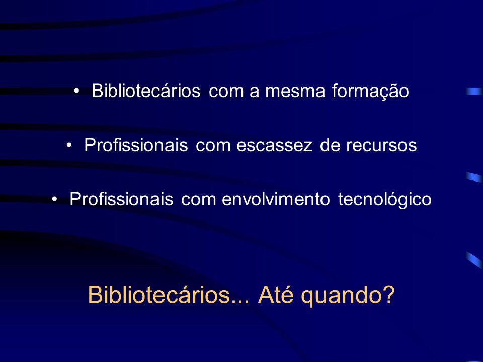Bibliotecários... Até quando? Bibliotecários com a mesma formação Profissionais com escassez de recursos Profissionais com envolvimento tecnológico