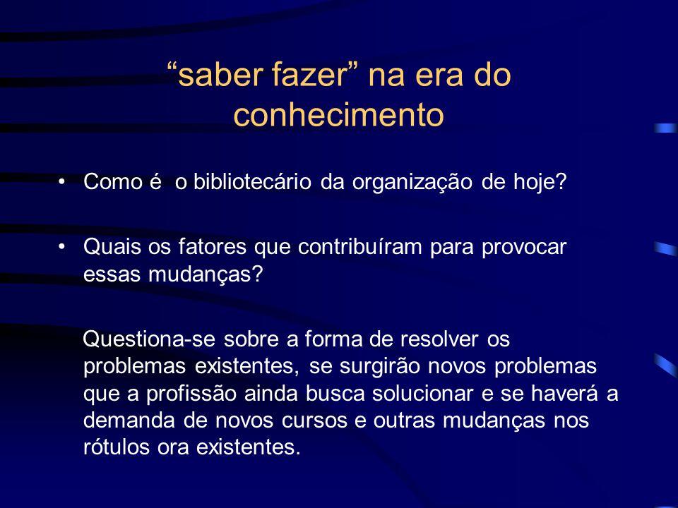 saber fazer na era do conhecimento Como é o bibliotecário da organização de hoje? Quais os fatores que contribuíram para provocar essas mudanças? Ques