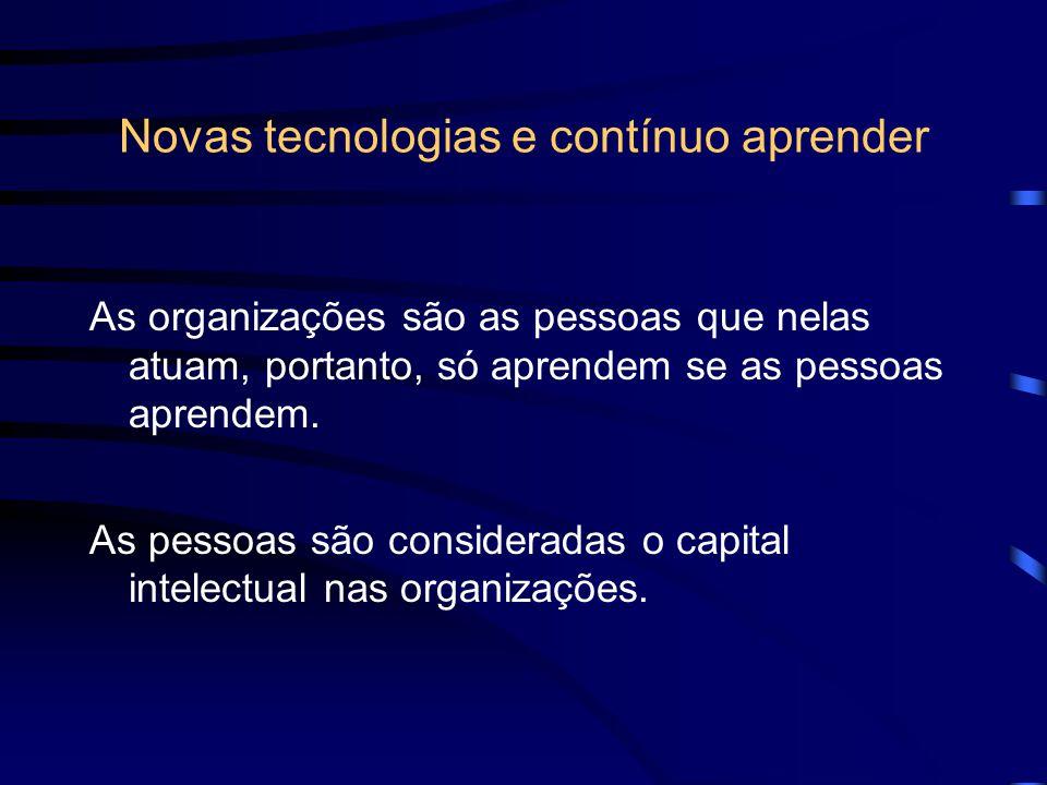Novas tecnologias e contínuo aprender As organizações são as pessoas que nelas atuam, portanto, só aprendem se as pessoas aprendem. As pessoas são con