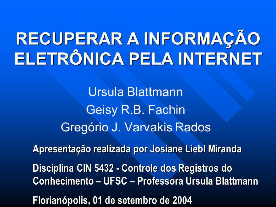 RECUPERAR A INFORMAÇÃO ELETRÔNICA PELA INTERNET Ursula Blattmann Geisy R.B.