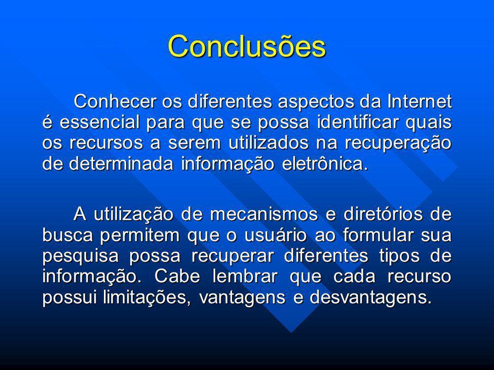 Conclusões Conhecer os diferentes aspectos da Internet é essencial para que se possa identificar quais os recursos a serem utilizados na recuperação de determinada informação eletrônica.