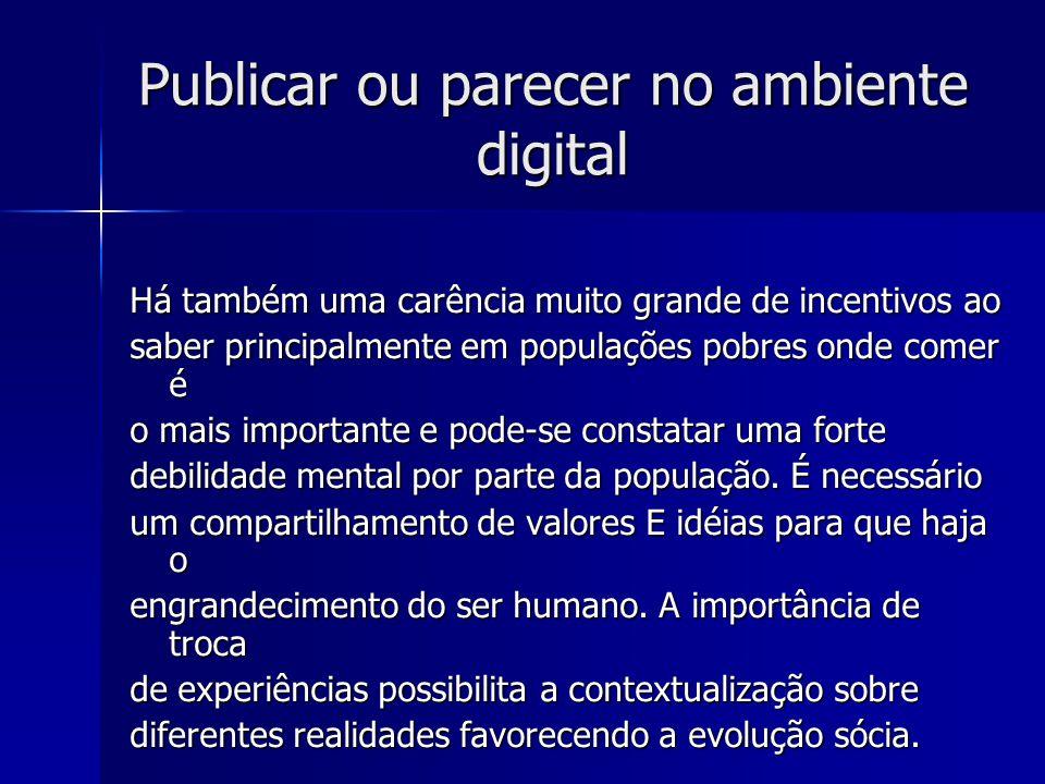Publicar ou parecer no ambiente digital Há também uma carência muito grande de incentivos ao saber principalmente em populações pobres onde comer é o mais importante e pode-se constatar uma forte debilidade mental por parte da população.
