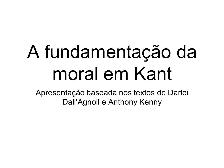A fundamentação da moral em Kant Apresentação baseada nos textos de Darlei DallAgnoll e Anthony Kenny