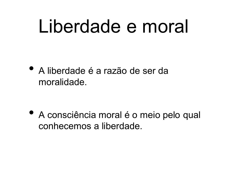 Liberdade e moral A liberdade é a razão de ser da moralidade. A consciência moral é o meio pelo qual conhecemos a liberdade.